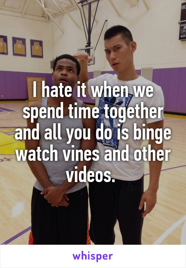 I hate it when we spend time together and all you do is binge watch vines and other videos.