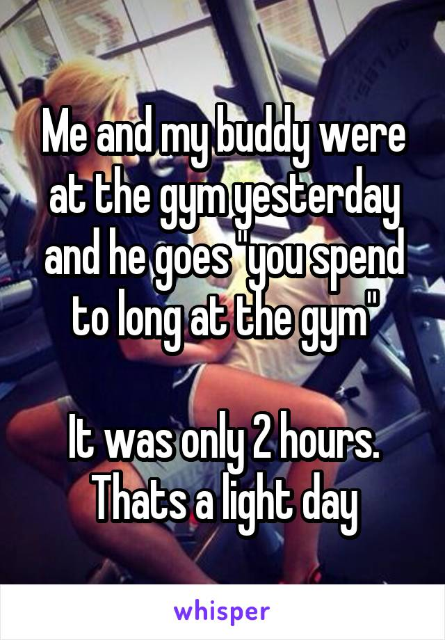 """Me and my buddy were at the gym yesterday and he goes """"you spend to long at the gym""""  It was only 2 hours. Thats a light day"""