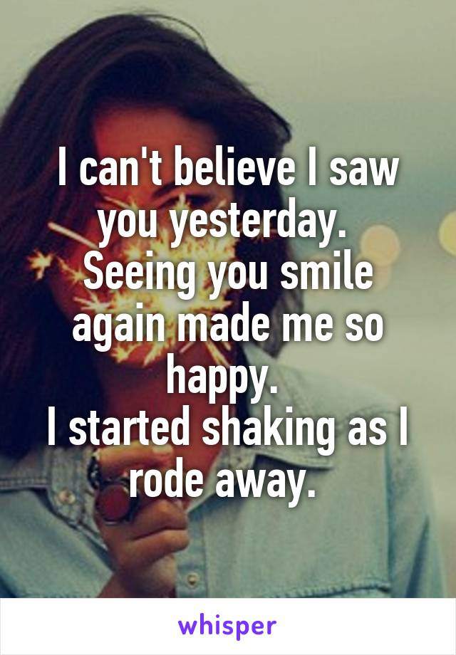 I can't believe I saw you yesterday.  Seeing you smile again made me so happy.  I started shaking as I rode away.