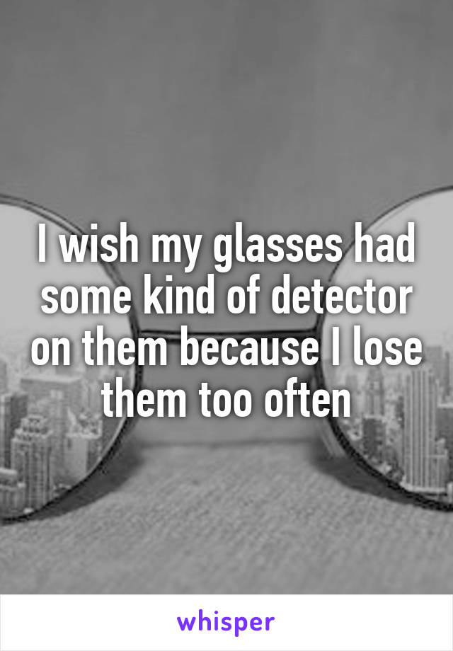 I wish my glasses had some kind of detector on them because I lose them too often