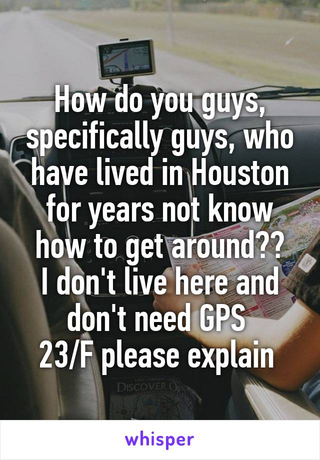 How do you guys, specifically guys, who have lived in Houston for years not know how to get around?? I don't live here and don't need GPS  23/F please explain