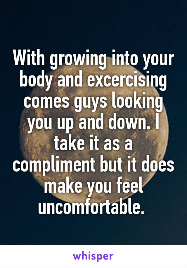 With growing into your body and excercising comes guys looking you up and down. I take it as a compliment but it does make you feel uncomfortable.