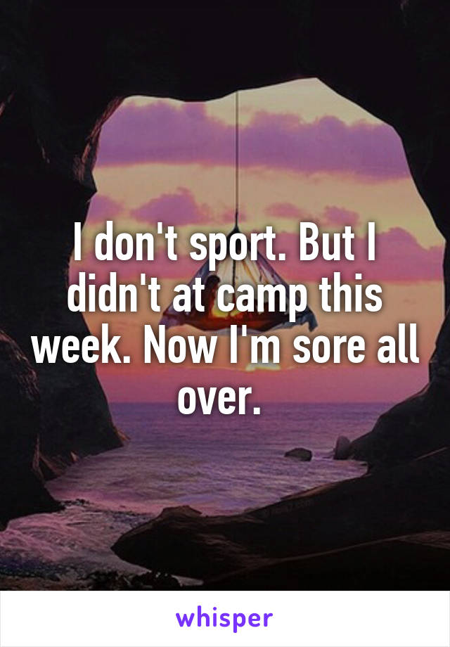 I don't sport. But I didn't at camp this week. Now I'm sore all over.