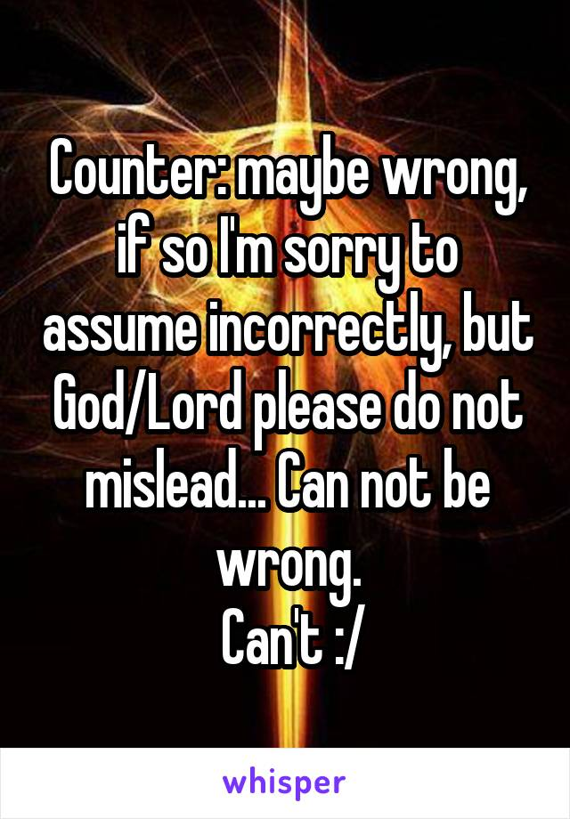 Counter: maybe wrong, if so I'm sorry to assume incorrectly, but God/Lord please do not mislead... Can not be wrong.  Can't :/