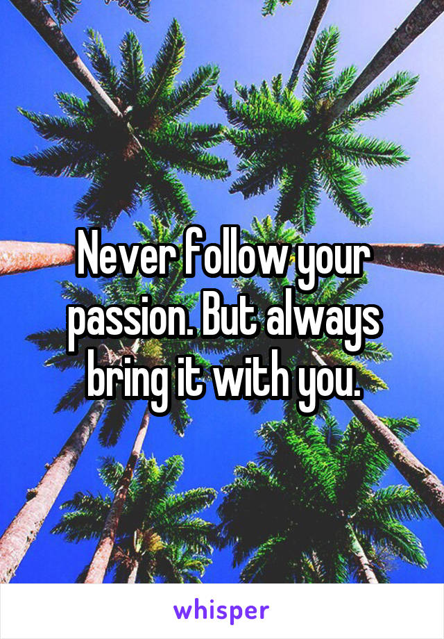 Never follow your passion. But always bring it with you.