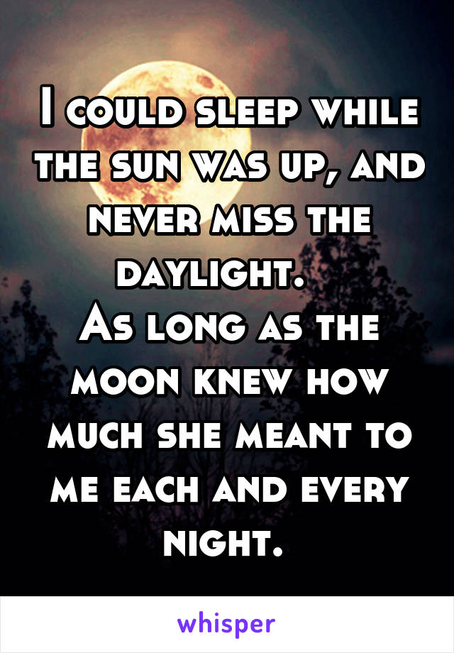 I could sleep while the sun was up, and never miss the daylight.    As long as the moon knew how much she meant to me each and every night.
