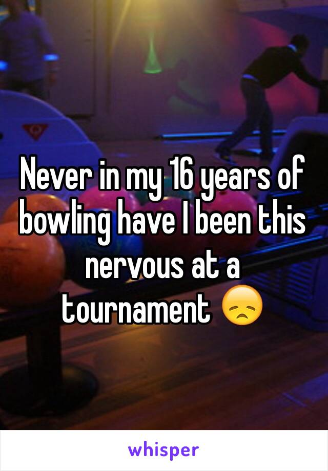 Never in my 16 years of bowling have I been this nervous at a tournament 😞