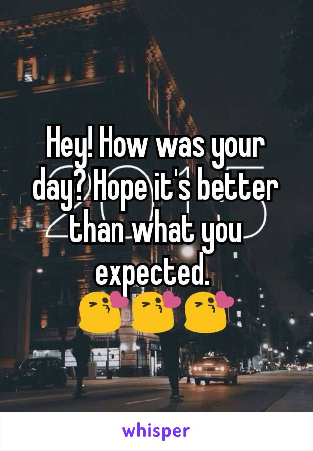Hey! How was your day? Hope it's better than what you expected.  😘😘😘