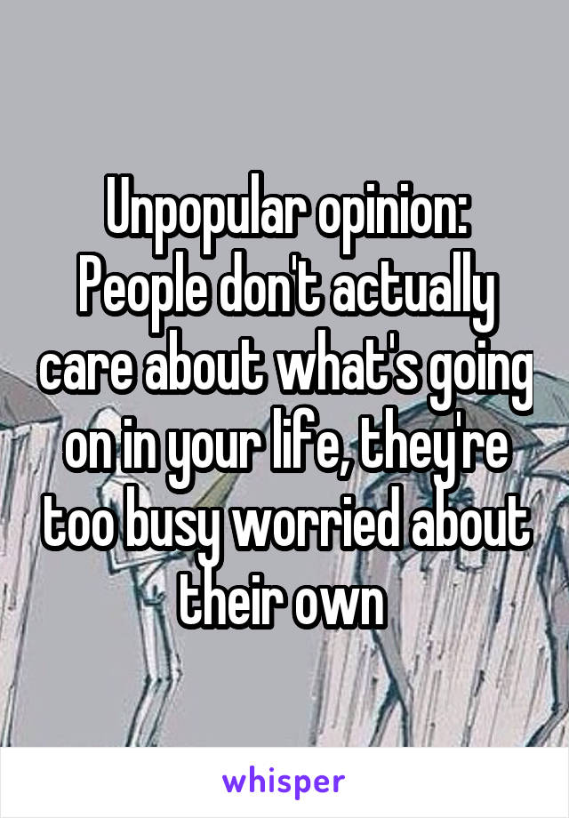 Unpopular opinion: People don't actually care about what's going on in your life, they're too busy worried about their own