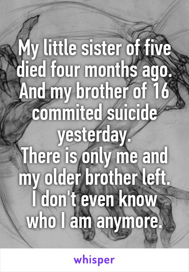 My little sister of five died four months ago. And my brother of 16 commited suicide yesterday. There is only me and my older brother left. I don't even know who I am anymore.