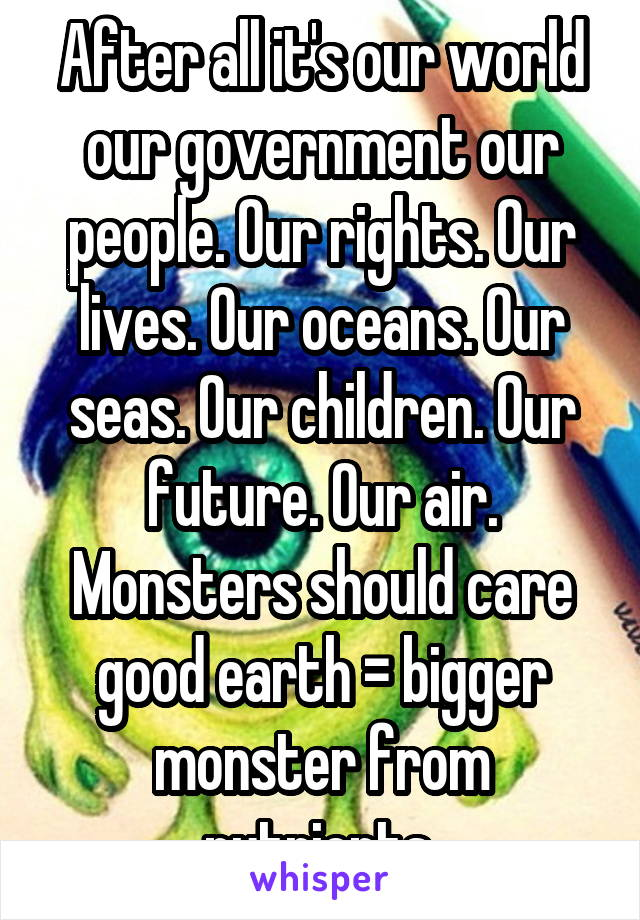 After all it's our world our government our people. Our rights. Our lives. Our oceans. Our seas. Our children. Our future. Our air. Monsters should care good earth = bigger monster from nutrients