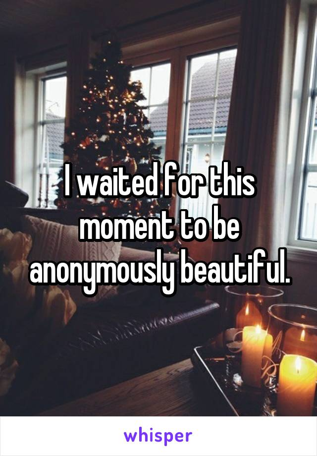 I waited for this moment to be anonymously beautiful.