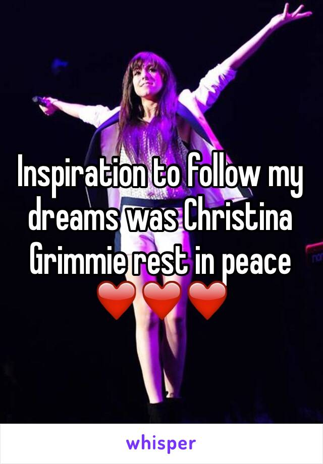 Inspiration to follow my dreams was Christina Grimmie rest in peace ❤️❤️❤️