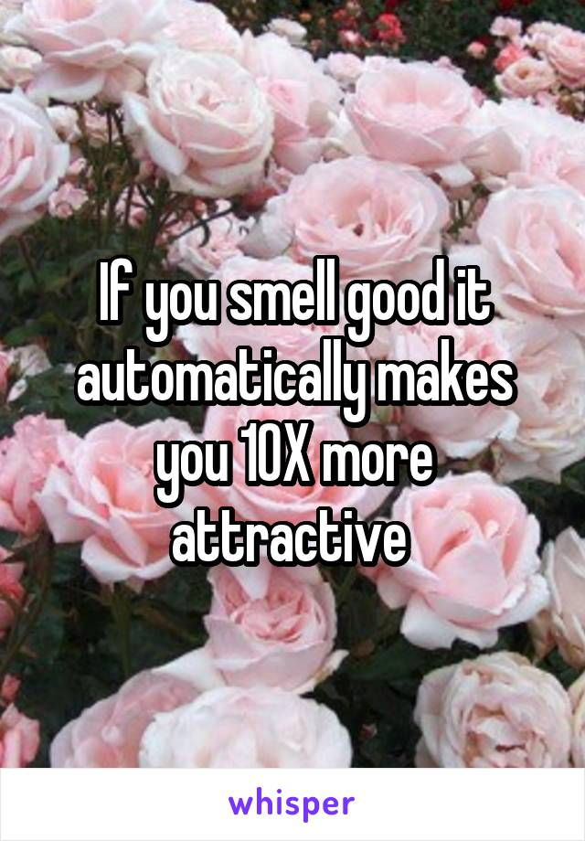 If you smell good it automatically makes you 10X more attractive