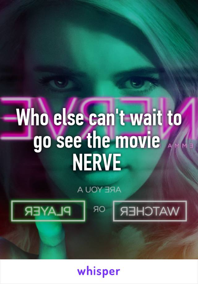 Who else can't wait to go see the movie  NERVE