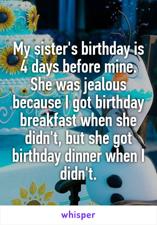 My sister's birthday is 4 days before mine. She was jealous because I got birthday breakfast when she didn't, but she got birthday dinner when I didn't.