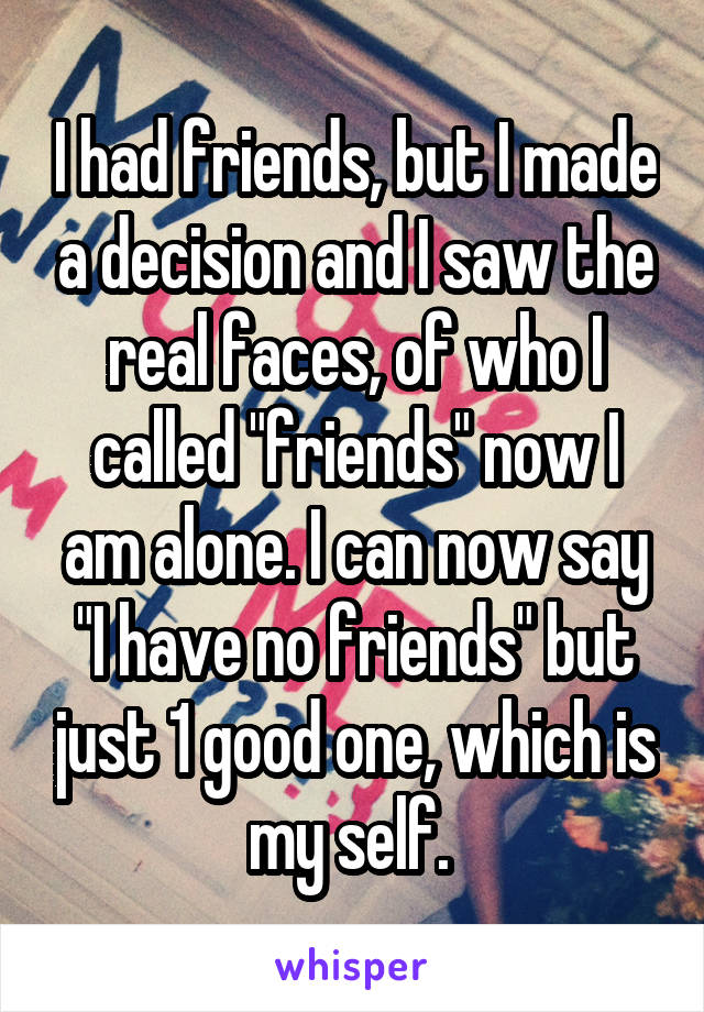 """I had friends, but I made a decision and I saw the real faces, of who I called """"friends"""" now I am alone. I can now say """"I have no friends"""" but just 1 good one, which is my self."""