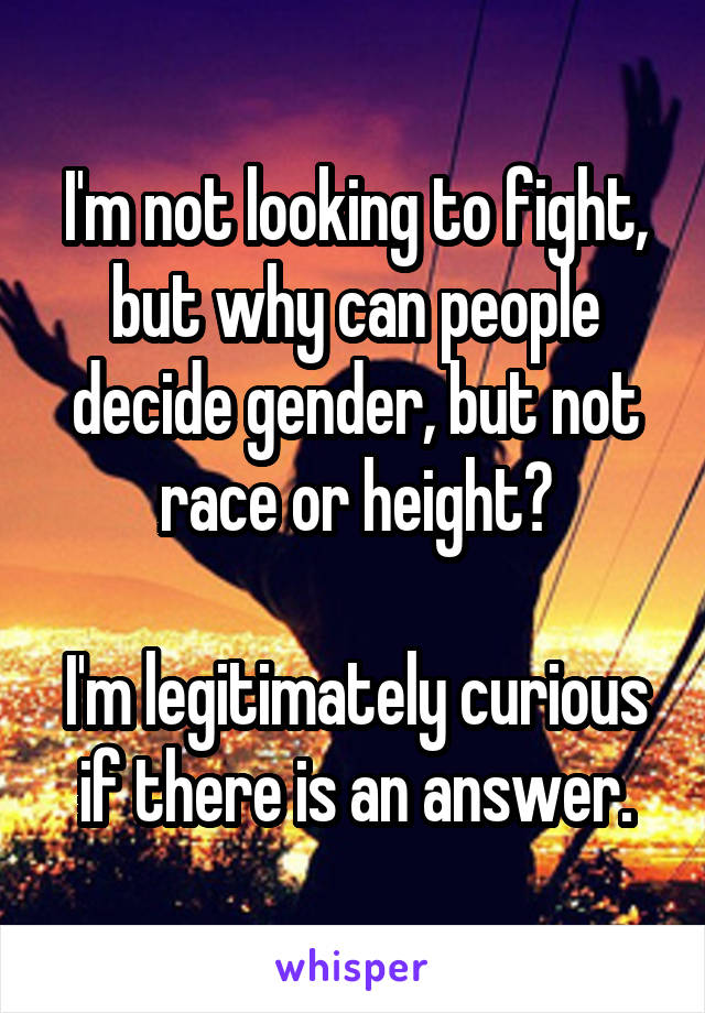 I'm not looking to fight, but why can people decide gender, but not race or height?  I'm legitimately curious if there is an answer.