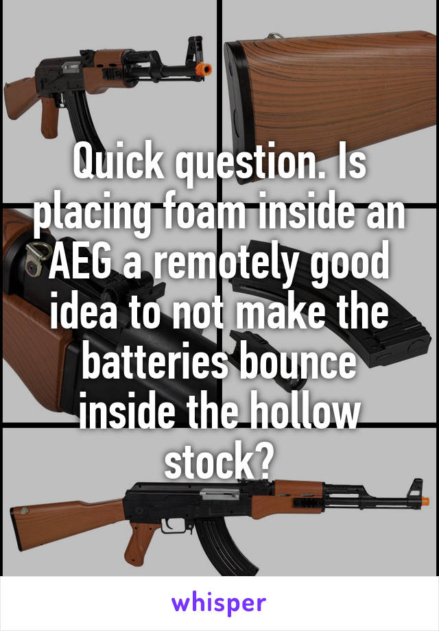 Quick question. Is placing foam inside an AEG a remotely good idea to not make the batteries bounce inside the hollow stock?
