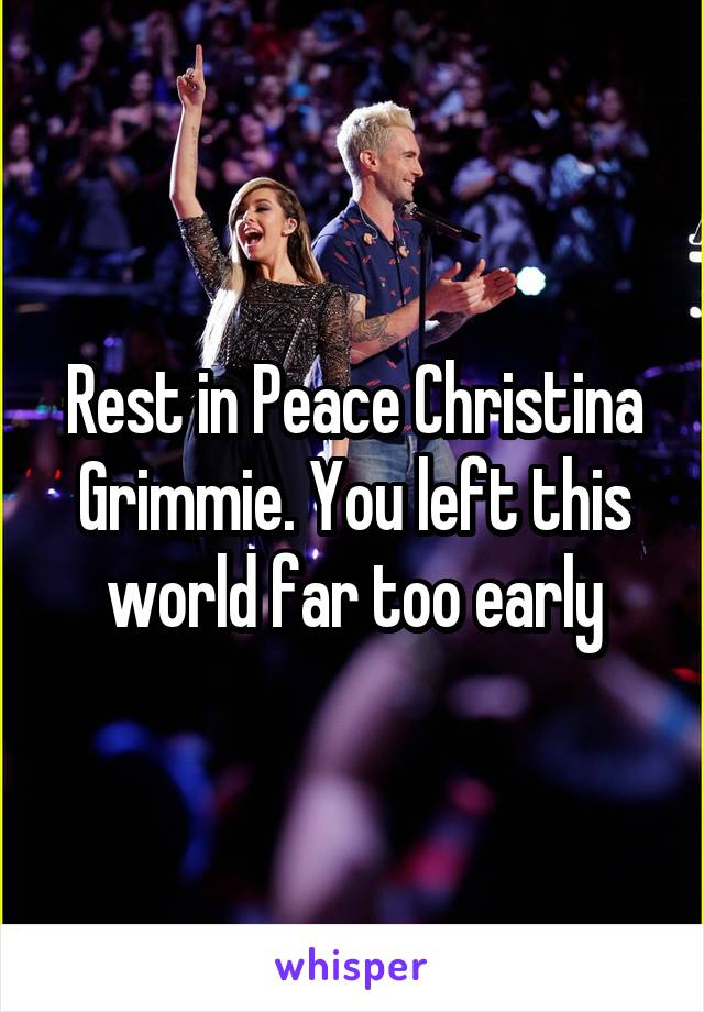 Rest in Peace Christina Grimmie. You left this world far too early