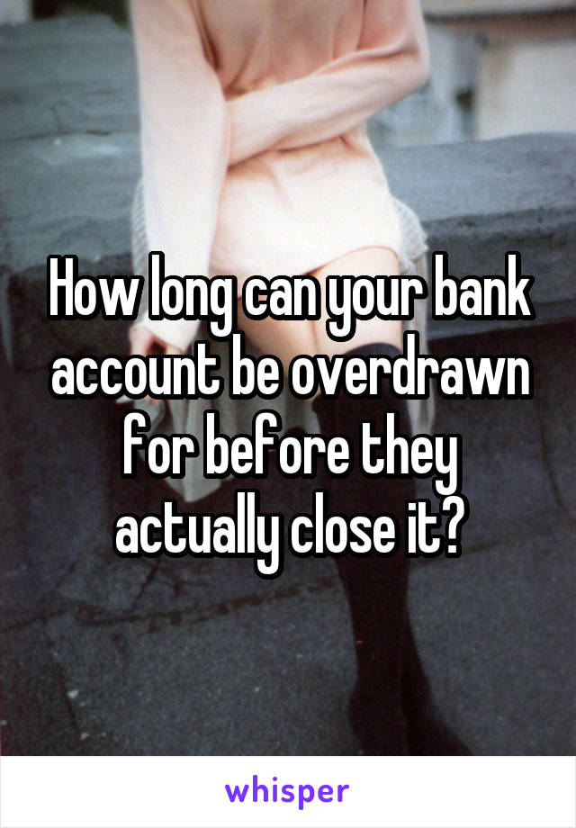 How long can your bank account be overdrawn for before they actually close it?