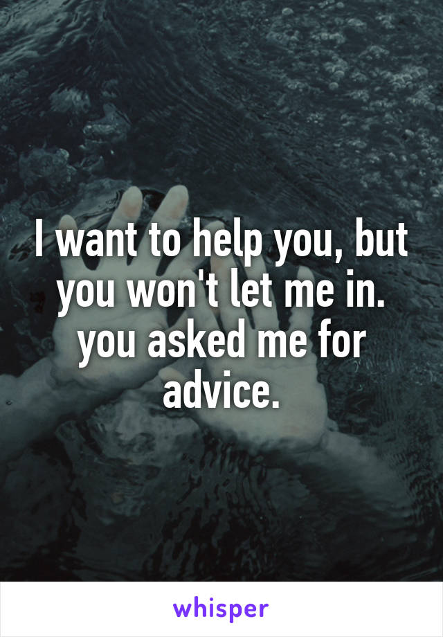 I want to help you, but you won't let me in. you asked me for advice.