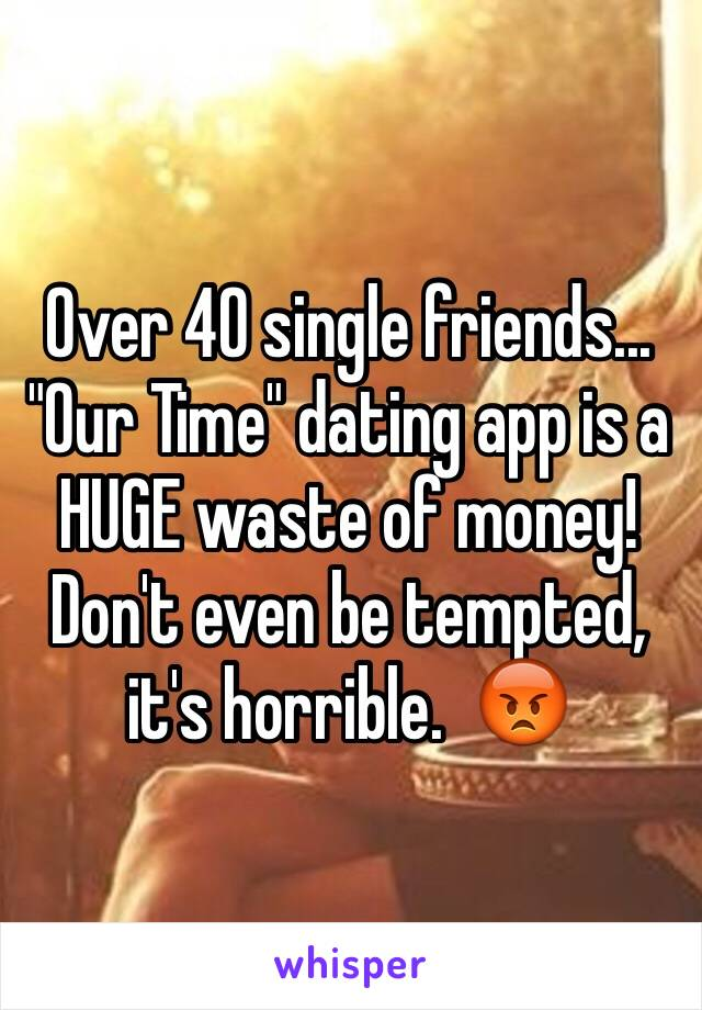 "Over 40 single friends... ""Our Time"" dating app is a HUGE waste of money!  Don't even be tempted, it's horrible.  😡"