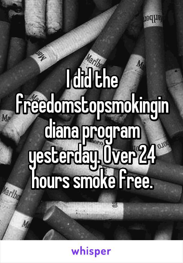 I did the freedomstopsmokingindiana program yesterday. Over 24 hours smoke free.