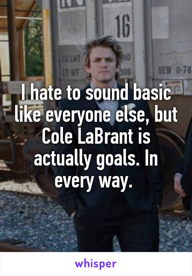 I hate to sound basic like everyone else, but Cole LaBrant is actually goals. In every way.