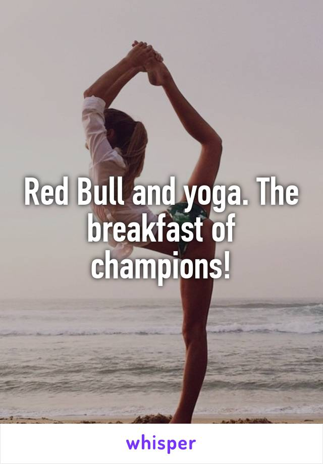 Red Bull and yoga. The breakfast of champions!