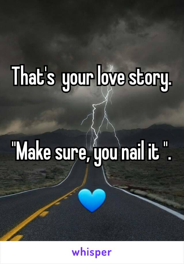 """That's  your love story.   """"Make sure, you nail it """".  💙"""