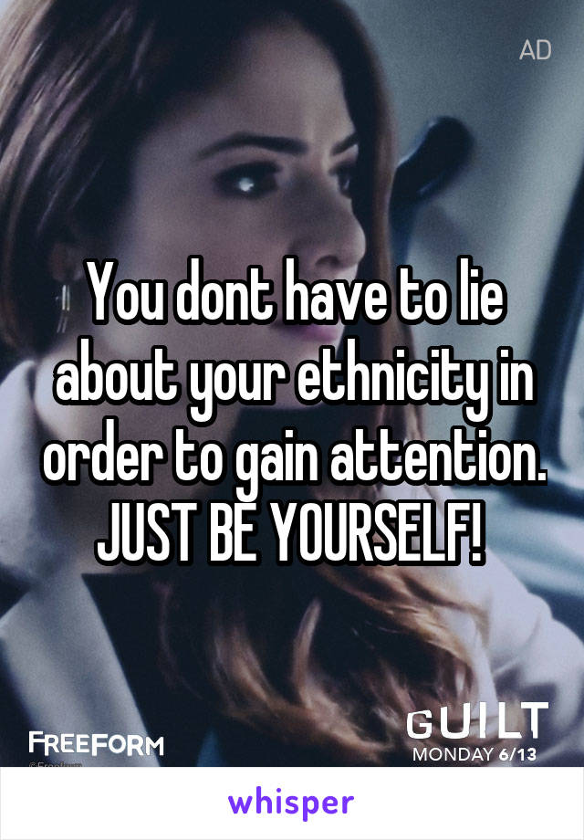 You dont have to lie about your ethnicity in order to gain attention. JUST BE YOURSELF!