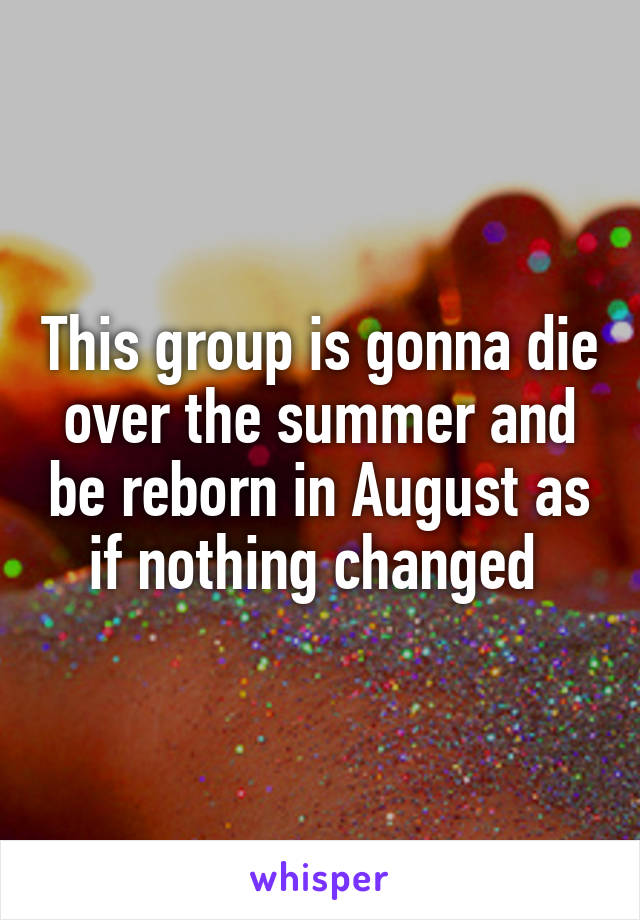 This group is gonna die over the summer and be reborn in August as if nothing changed