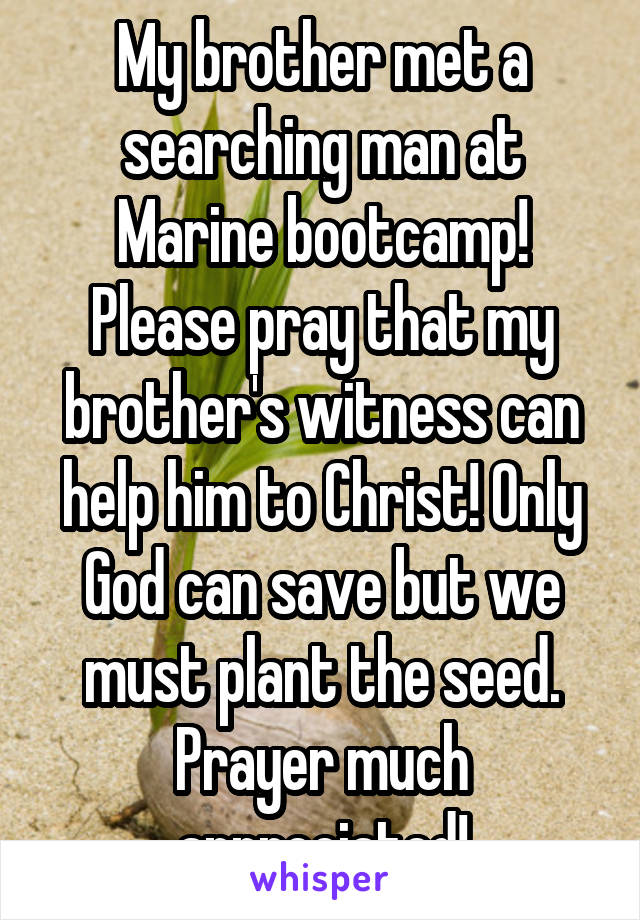 My brother met a searching man at Marine bootcamp! Please pray that my brother's witness can help him to Christ! Only God can save but we must plant the seed. Prayer much appreciated!