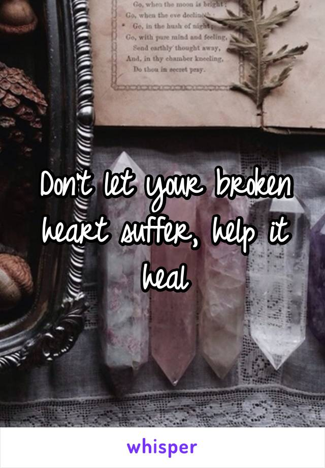 Don't let your broken heart suffer, help it heal