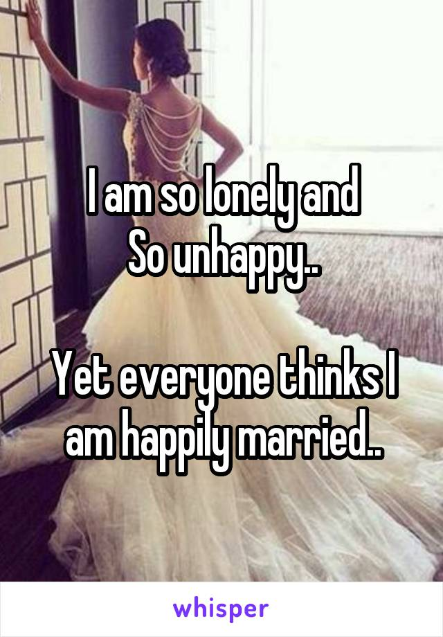 I am so lonely and So unhappy..  Yet everyone thinks I am happily married..