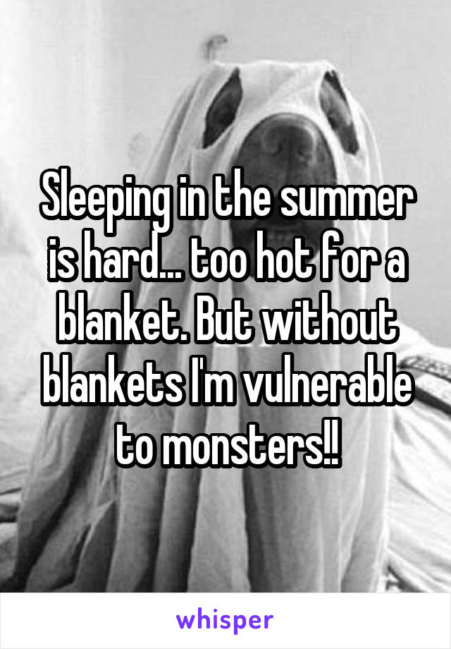 Sleeping in the summer is hard... too hot for a blanket. But without blankets I'm vulnerable to monsters!!