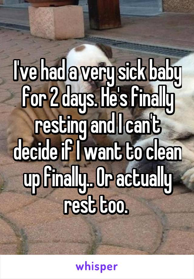 I've had a very sick baby for 2 days. He's finally resting and I can't decide if I want to clean up finally.. Or actually rest too.