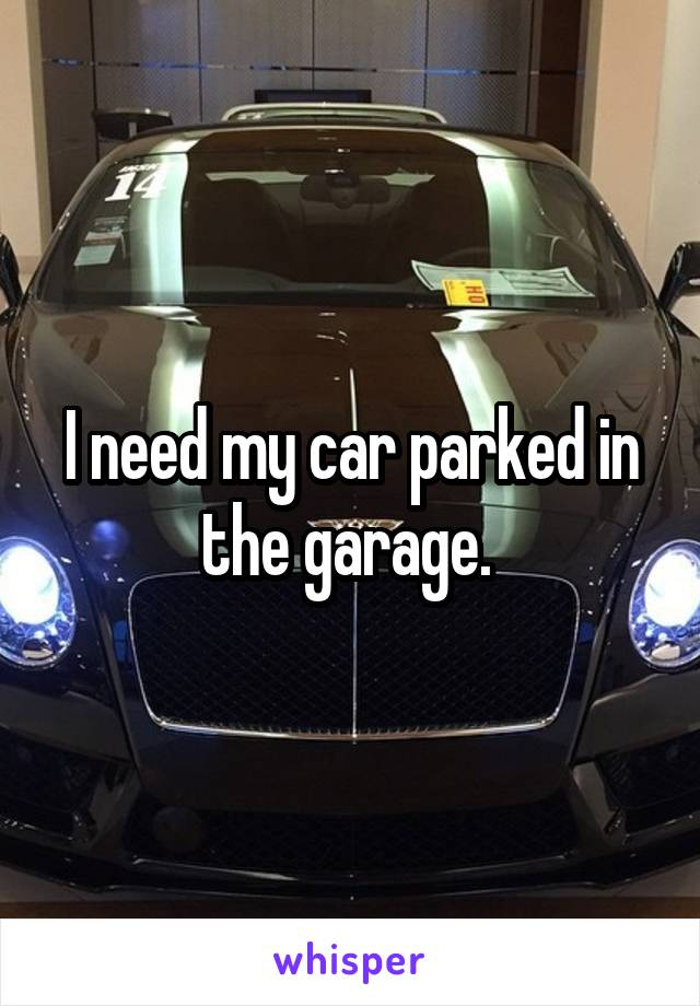 I need my car parked in the garage.