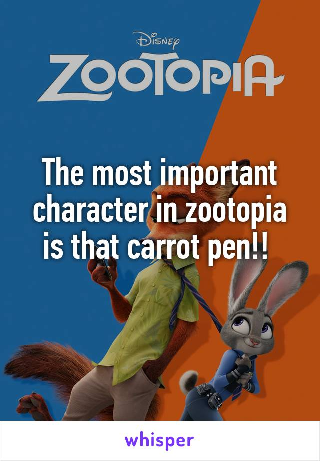 The most important character in zootopia is that carrot pen!!