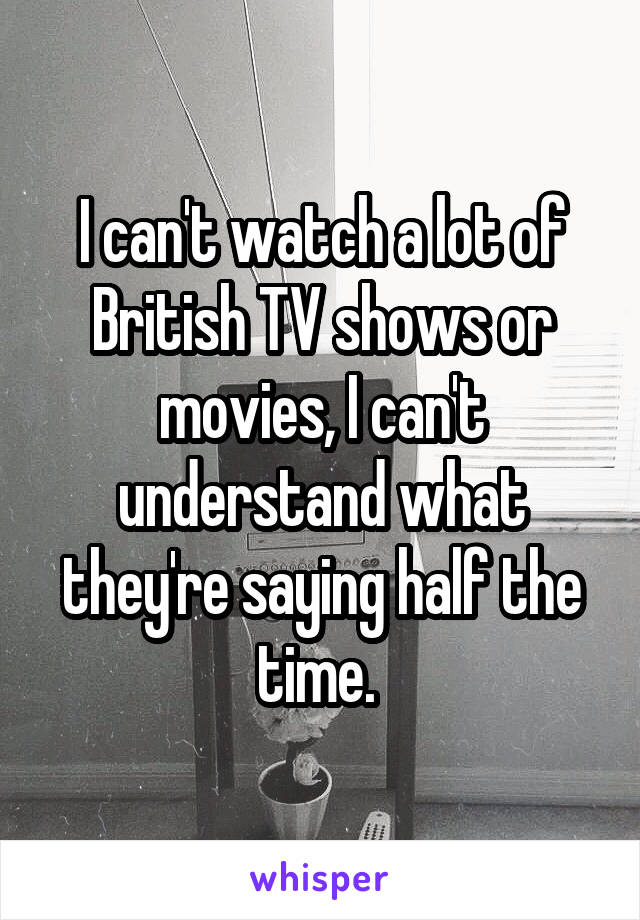 I can't watch a lot of British TV shows or movies, I can't understand what they're saying half the time.