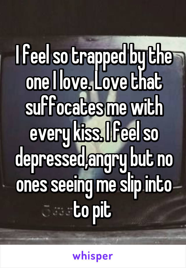 I feel so trapped by the one I love. Love that suffocates me with every kiss. I feel so depressed,angry but no ones seeing me slip into to pit