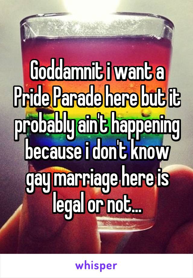 Goddamnit i want a Pride Parade here but it probably ain't happening because i don't know gay marriage here is legal or not...