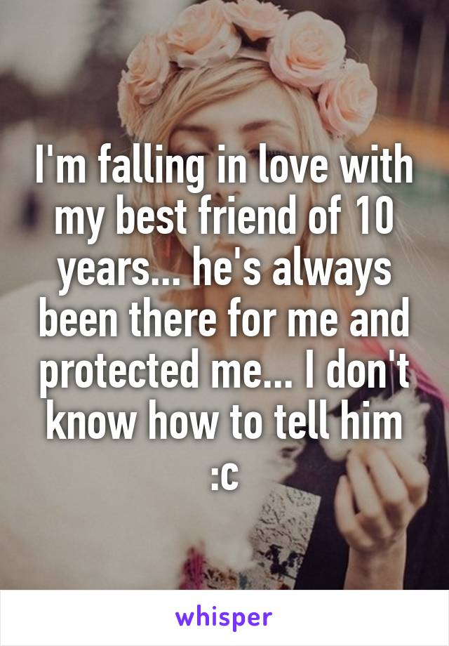 I'm falling in love with my best friend of 10 years... he's always been there for me and protected me... I don't know how to tell him :c