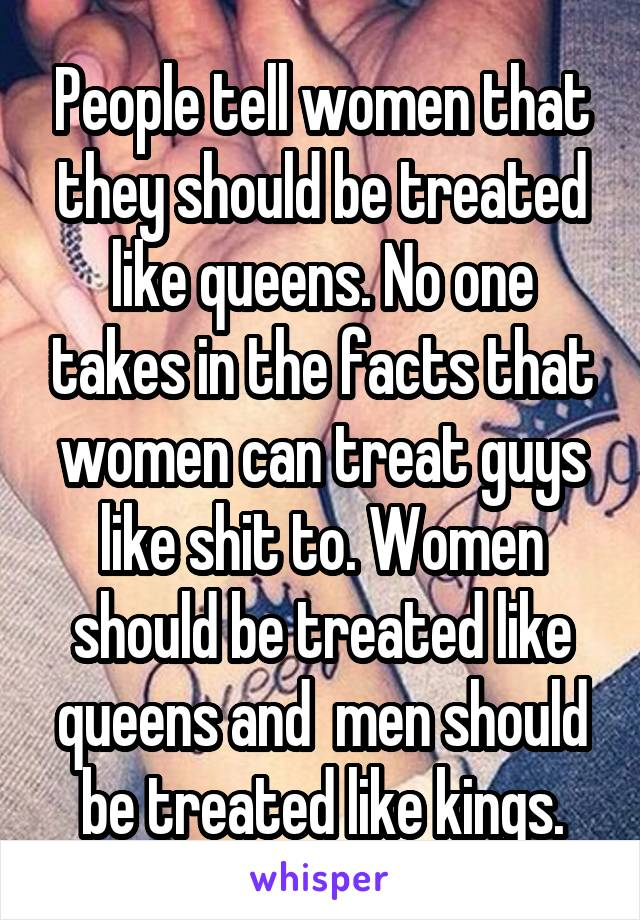 People tell women that they should be treated like queens. No one takes in the facts that women can treat guys like shit to. Women should be treated like queens and  men should be treated like kings.
