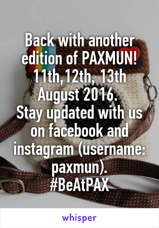 Back with another edition of PAXMUN! 11th,12th, 13th August 2016.  Stay updated with us on facebook and instagram (username: paxmun). #BeAtPAX