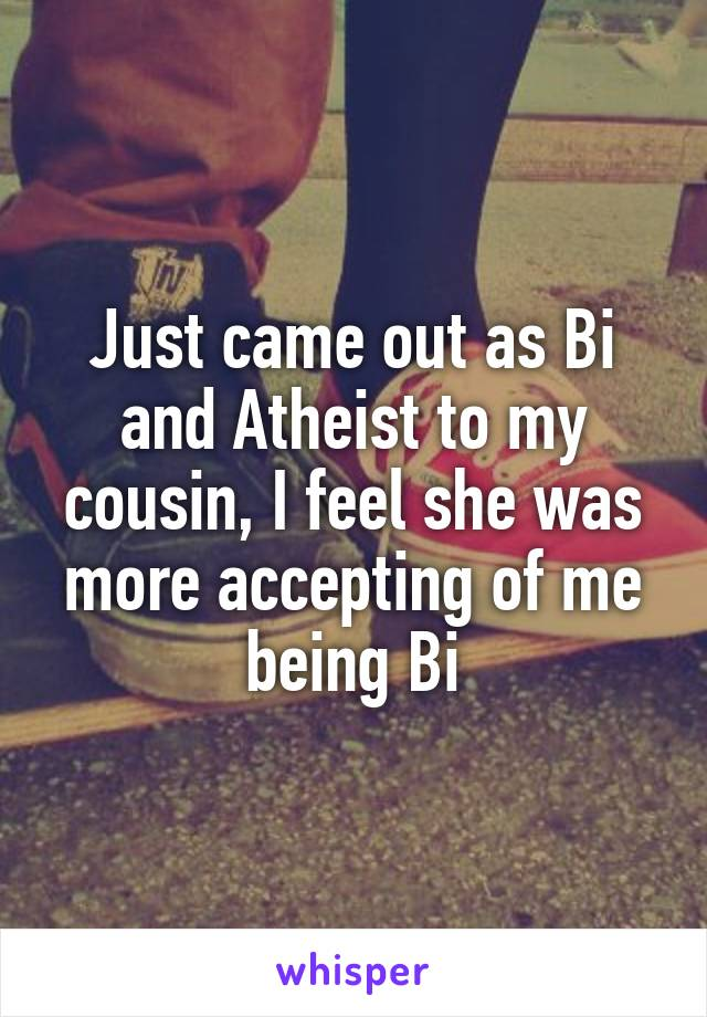 Just came out as Bi and Atheist to my cousin, I feel she was more accepting of me being Bi