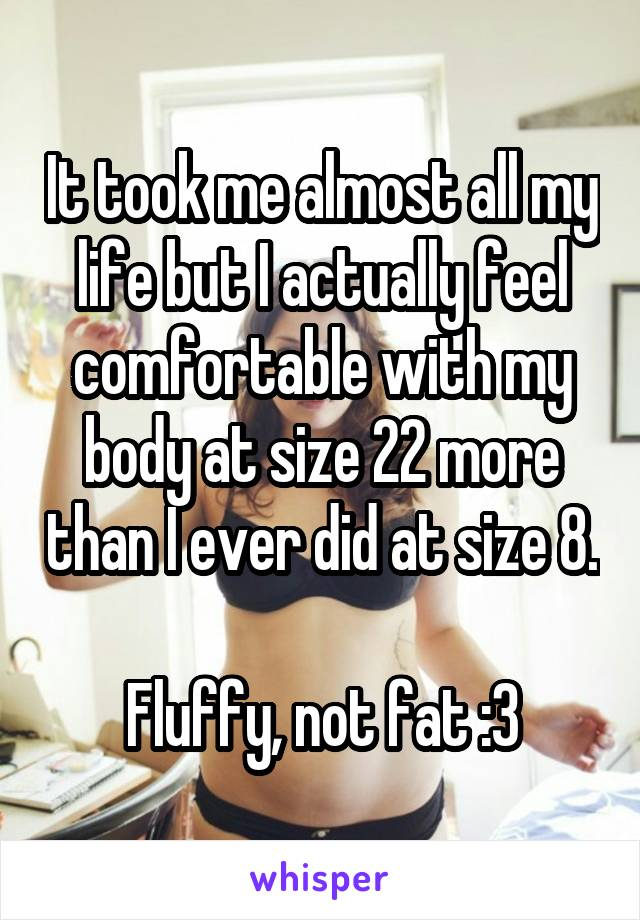 It took me almost all my life but I actually feel comfortable with my body at size 22 more than I ever did at size 8.  Fluffy, not fat :3