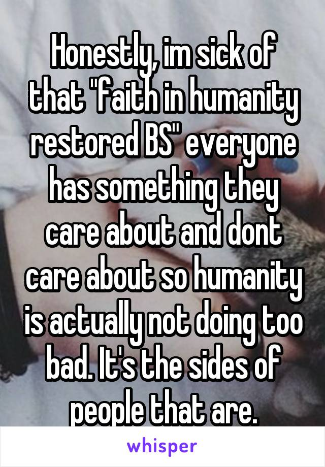 """Honestly, im sick of that """"faith in humanity restored BS"""" everyone has something they care about and dont care about so humanity is actually not doing too bad. It's the sides of people that are."""