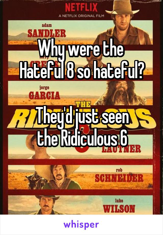Why were the  Hateful 8 so hateful?  They'd just seen the Ridiculous 6